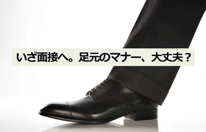 その靴と靴下で面接に行くの?面接官が意外と見ている「足元のマナー」